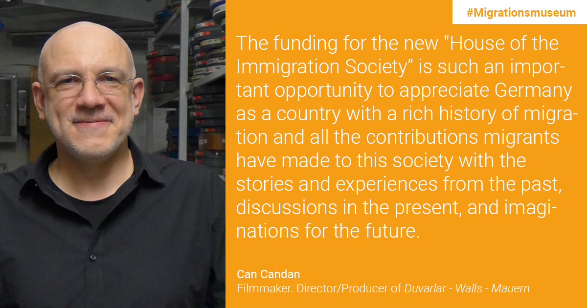 "Can Candan, Filmmaker, Director/Producer of Duvarlar - Walls - Mauern: The funding for the new ""House of the Immigration Society"" is such an important opportunity to appreciate Germany as a country with a rich history of migration and all the contributions migrants have made to this society with the stories and experiences from the past, discussions in the present, and imaginations for the future."