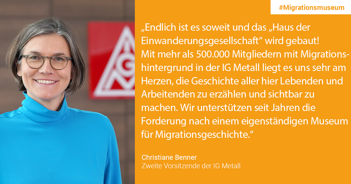 "Christiane Benner, Zweite Vorsitzende IG Metall: ""Finally the time has come and ""das Haus der Einwanderungsgesellschaft"" (the house of the immigration society) is being built! With more than 500,000 members with a migration background in the IG Metall, it is very important to us to tell and visualize the history of all people who are living and working here. For years, we have been supporting the demand for an independent museum for the history of migration. """