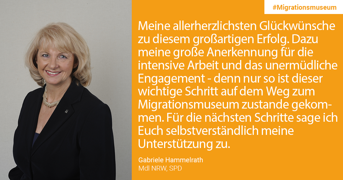 Gabriele Hammelrath, Memeber of Parliament NRW, SPD: My heartfelt congratulations on this great success. In addition, my great appreciation for the intensive work and the tireless commitment - because only through this has the important step on the way to the Migration Museum come about. Of course, I offer you my support for the next steps.