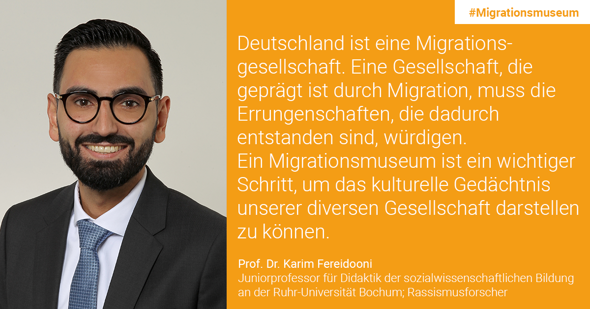 Prof. Dr. Karim Fereidooni, Junior Professor of Didactics of Social Science Education at the Ruhr University Bochum; racism researcher: Germany is a migration society. A society shaped by migration must honor such achievements that have been made. A migration museum is an important step to represent the cultural memory of our diverse society.