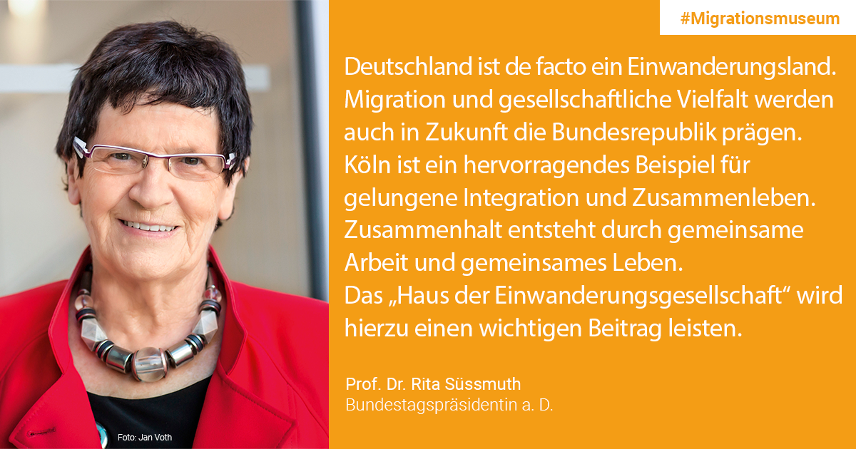 "Prof. Dr. Rita Süßmuth, retired President of the Bundestag / Patroness ""House of the Immigration Society"": Germany is de facto an immigration country. Migration and social diversity will continue to shape the Federal Republic in the future. The fact that we accept refugees in large numbers is not anchored in all parts of the population. The events in 2015 also triggered uncertainty and fears among many. Cologne is an excellent example of successful integration and living together. Cohesion comes from working together and living together. The ""House of the Immigration Society"" will make an important contribution to this."