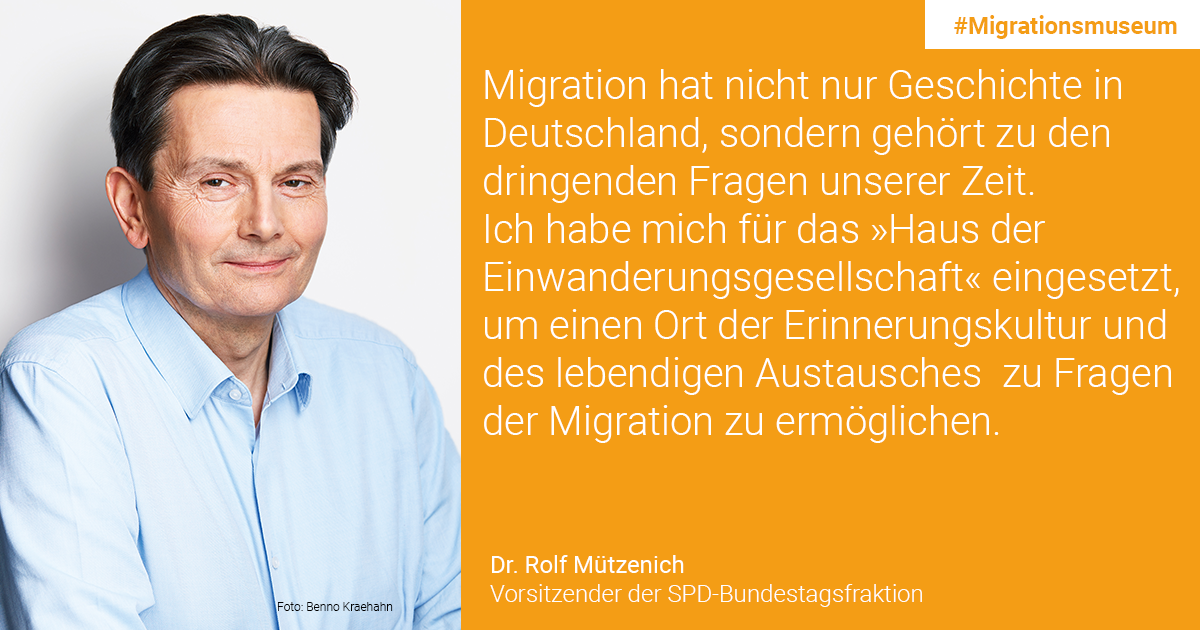 Dr. Rolf Mützenich, Chair of SPD group in the German Parliament: Not only does migration have history in Germany, it is one of the pressing issues of our time. I campaigned for this project in order to enable a place of remembrance for culture and foster an exchange on migration issues.