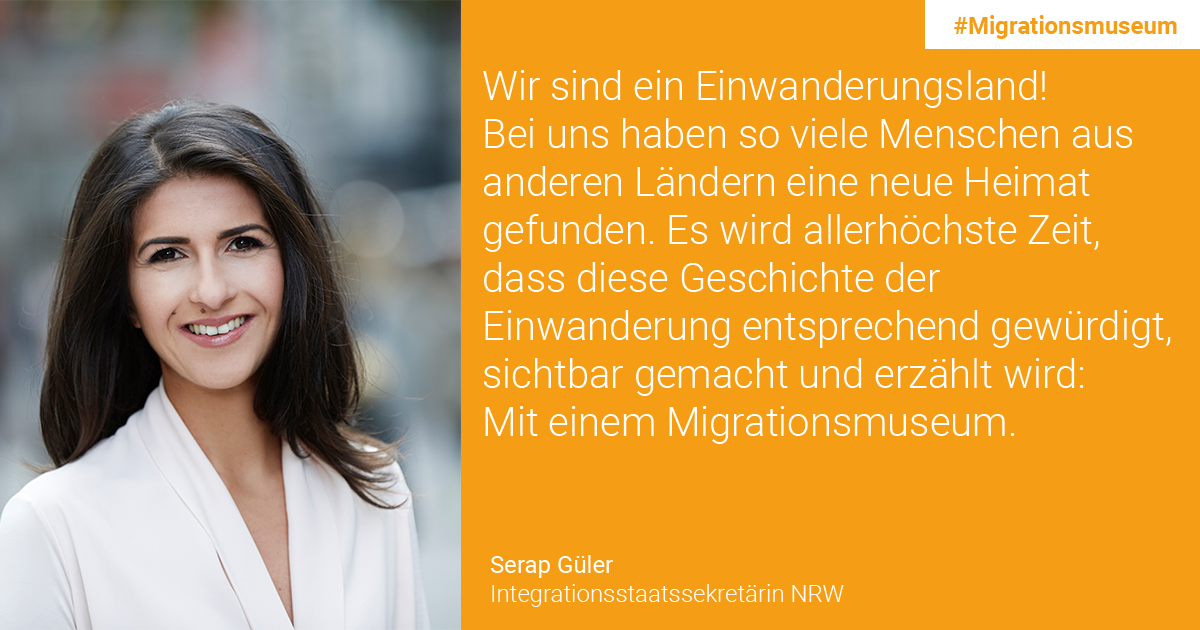 Serap Güler, Integrationsstaatssekretärin NRW: We are a country of immigration! So many people from other countries have found a new home here. It is high time for this history of immigration to be appreciated, made visible and told: through a central museum of migration.
