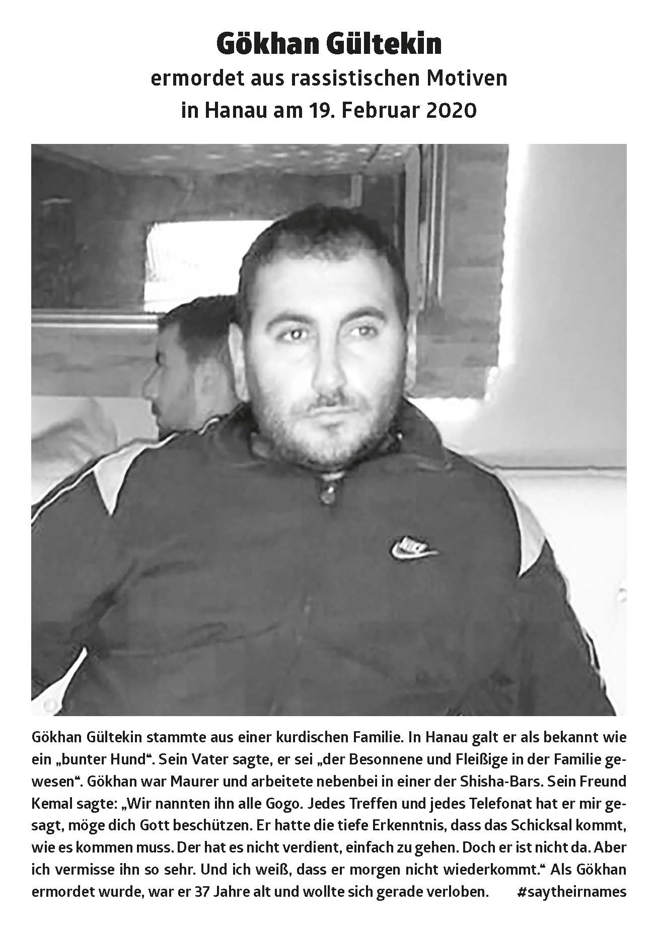 "Gökhan Gültekin came from a Kurdish family. In Hanau he was known as a ""colorful dog"". His father said he was ""the level-headed and hardworking in the family"". Gökhan was a bricklayer and also worked in one of the shisha bars. His friend Kemal said: ""We all called him Gogo. He told me every meeting and every phone call, may God protect you. He had a deep understanding that fate is coming as it must. He didn't deserve to just go. But he is not there. But I miss him so much. And I know that he won't be back tomorrow. ""When Gökhan was murdered, he was 37 years old and was about to get engaged."